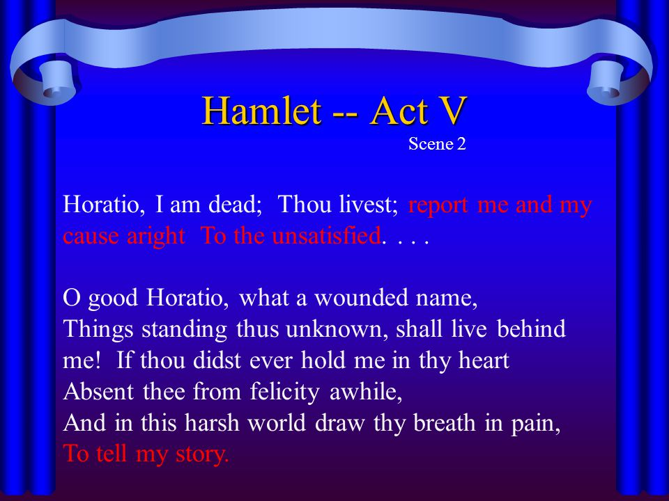 Hamlet -- Act V Scene 2. Horatio, I am dead; Thou livest; report me and my cause aright To the unsatisfied. . . .