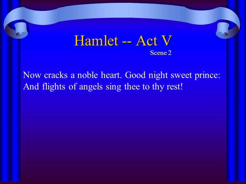 Hamlet -- Act V Scene 2. Now cracks a noble heart.