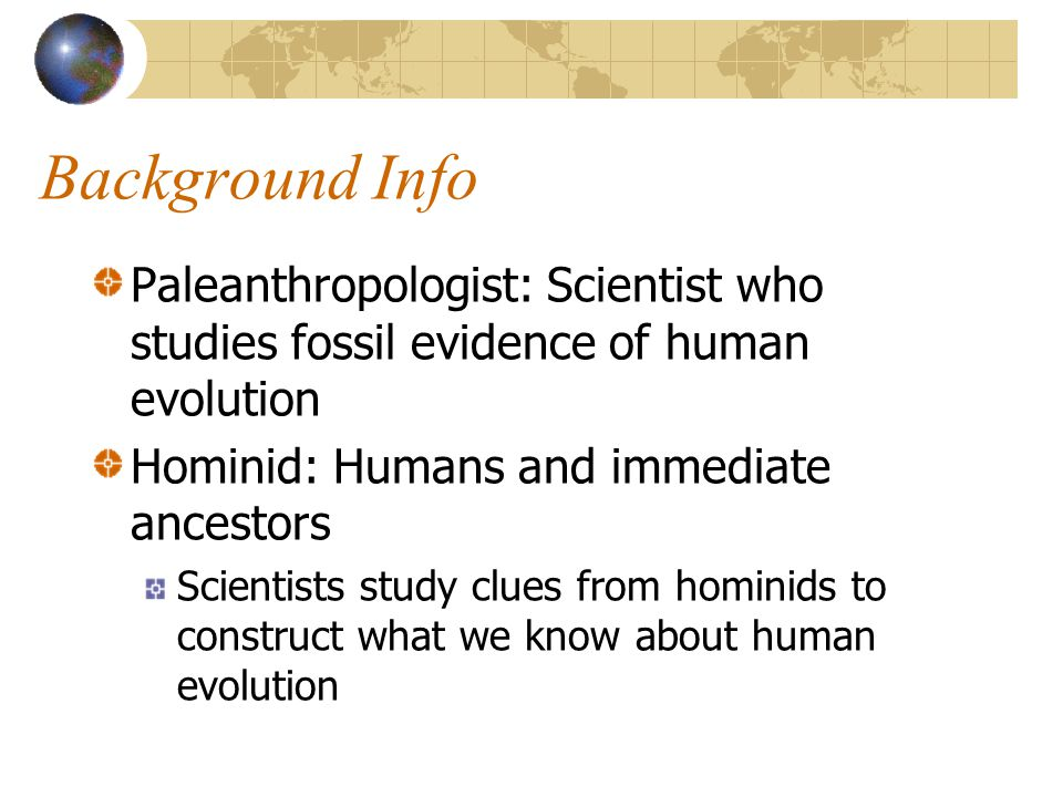 Background Info Paleanthropologist: Scientist who studies fossil evidence of human evolution. Hominid: Humans and immediate ancestors.