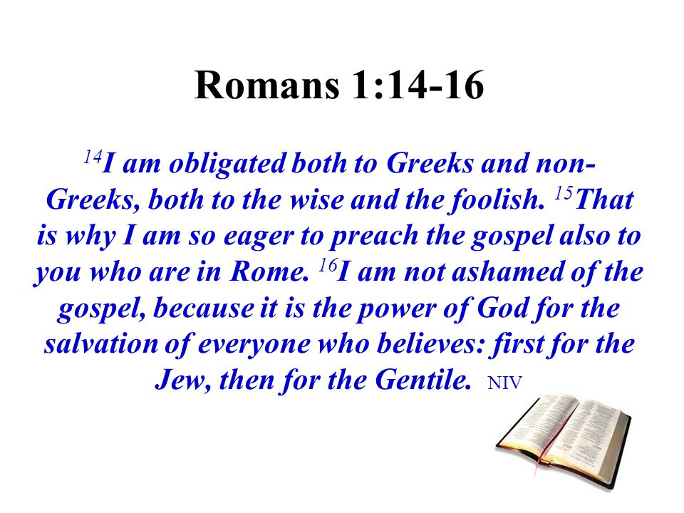 Romans 1:14-16 14I am obligated both to Greeks and non-Greeks, both to the wise and the foolish.