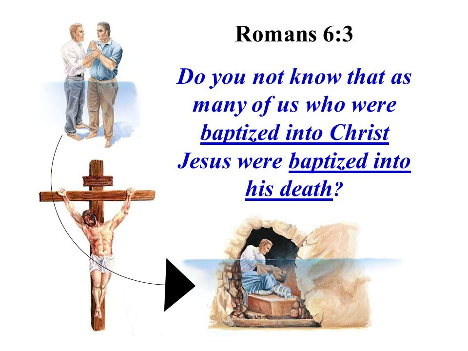 Romans 6:3 Do you not know that as many of us who were baptized into Christ Jesus were baptized into his death