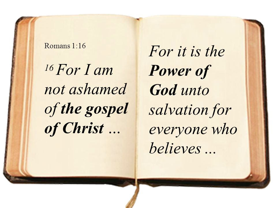 Romans 1:16 16 For I am not ashamed of the gospel of Christ … For it is the Power of God unto salvation for everyone who believes ...