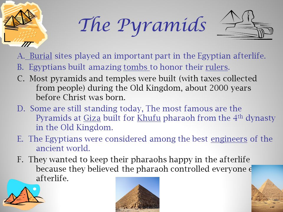 The Pyramids A. Burial sites played an important part in the Egyptian afterlife. B. Egyptians built amazing tombs to honor their rulers.