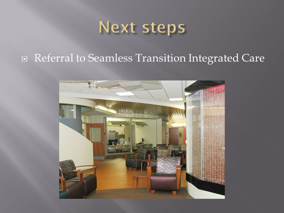 Next steps Referral to Seamless Transition Integrated Care