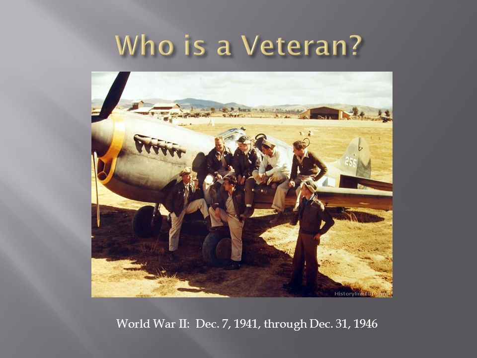 Who is a Veteran World War II: Dec. 7, 1941, through Dec. 31, 1946