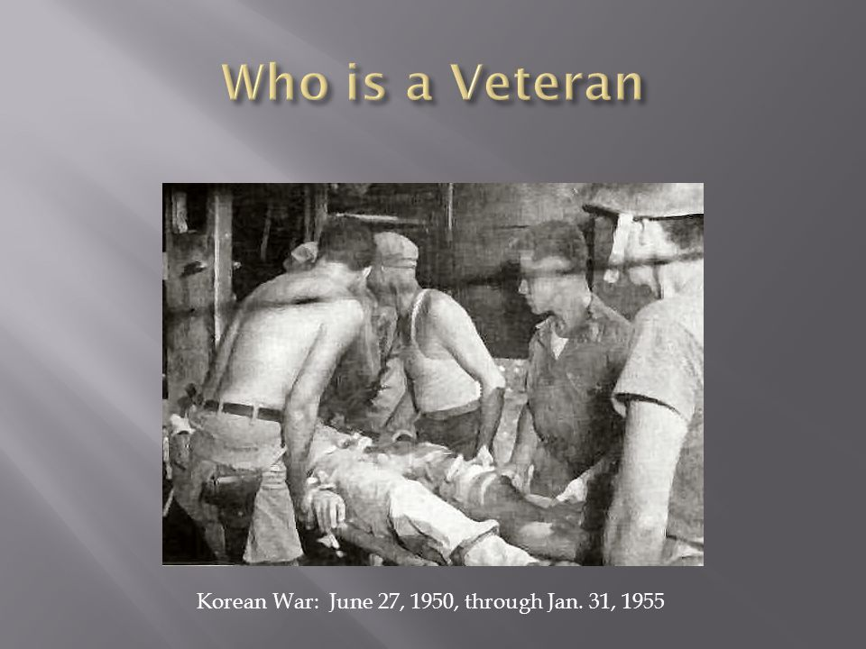 Who is a Veteran Korean War: June 27, 1950, through Jan. 31, 1955