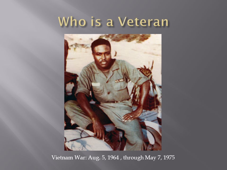 Who is a Veteran Vietnam War: Aug. 5, 1964 , through May 7, 1975
