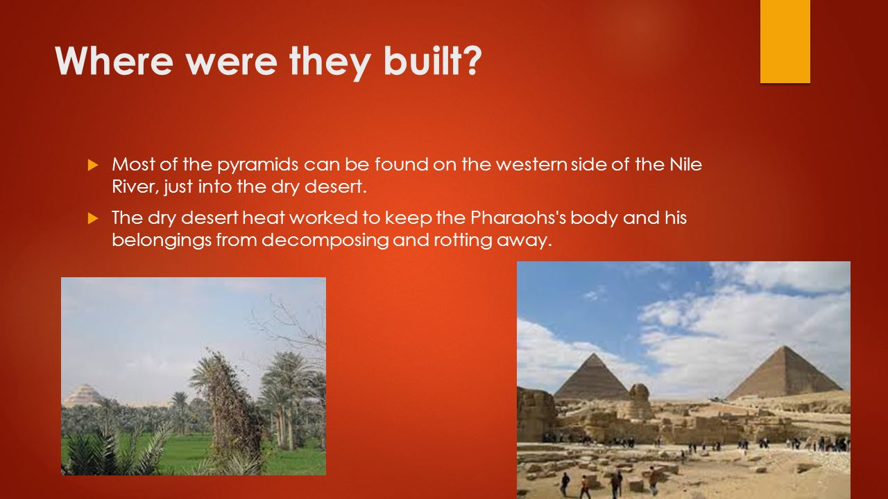 Where were they built Most of the pyramids can be found on the western side of the Nile River, just into the dry desert.