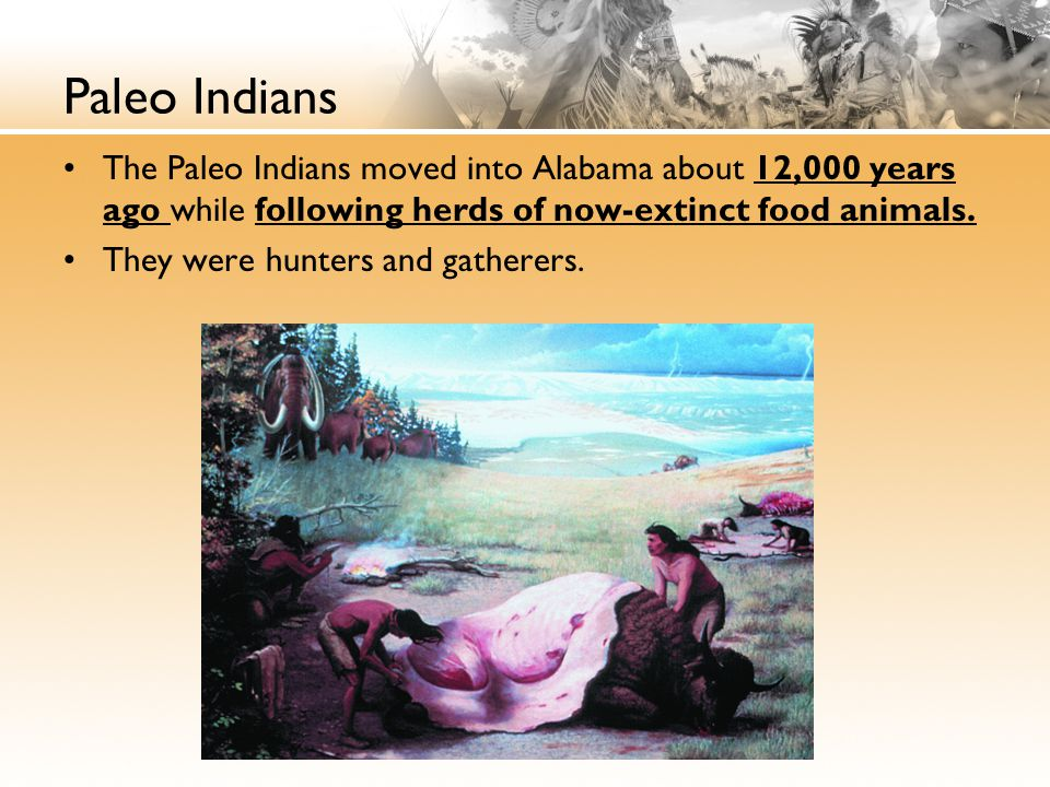 Paleo Indians The Paleo Indians moved into Alabama about 12,000 years ago while following herds of now-extinct food animals.
