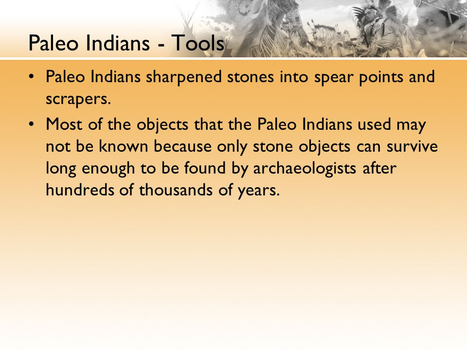Paleo Indians - Tools Paleo Indians sharpened stones into spear points and scrapers.