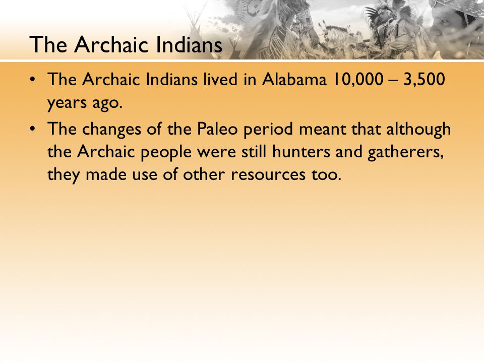 The Archaic Indians The Archaic Indians lived in Alabama 10,000 – 3,500 years ago.