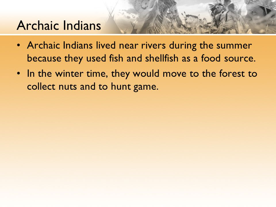 Archaic Indians Archaic Indians lived near rivers during the summer because they used fish and shellfish as a food source.