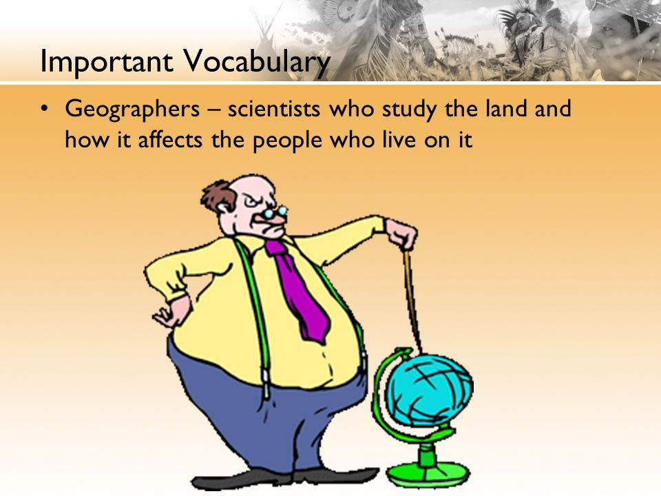 Important Vocabulary Geographers – scientists who study the land and how it affects the people who live on it.