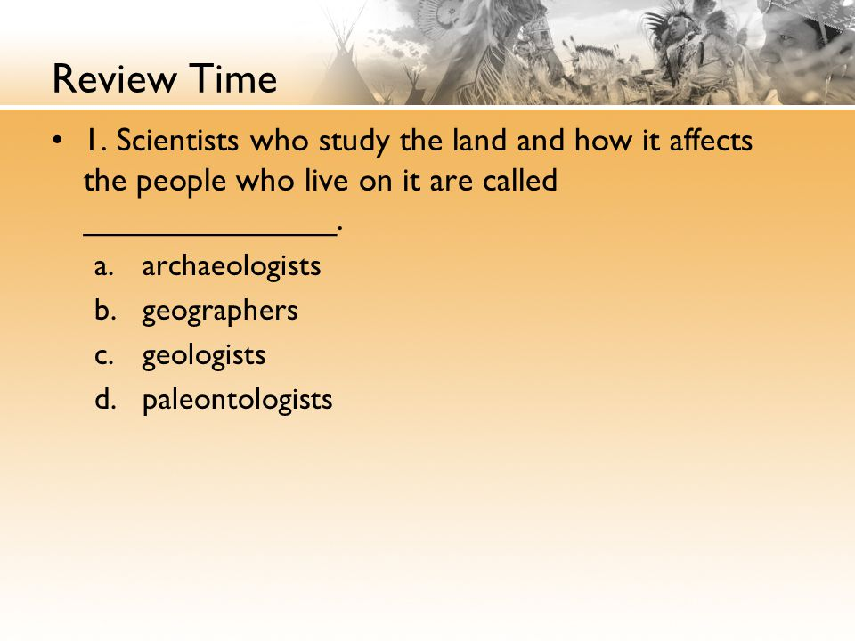 Review Time 1. Scientists who study the land and how it affects the people who live on it are called ______________.