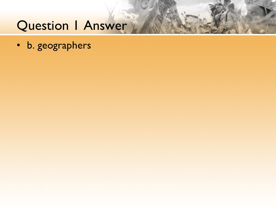 Question 1 Answer b. geographers