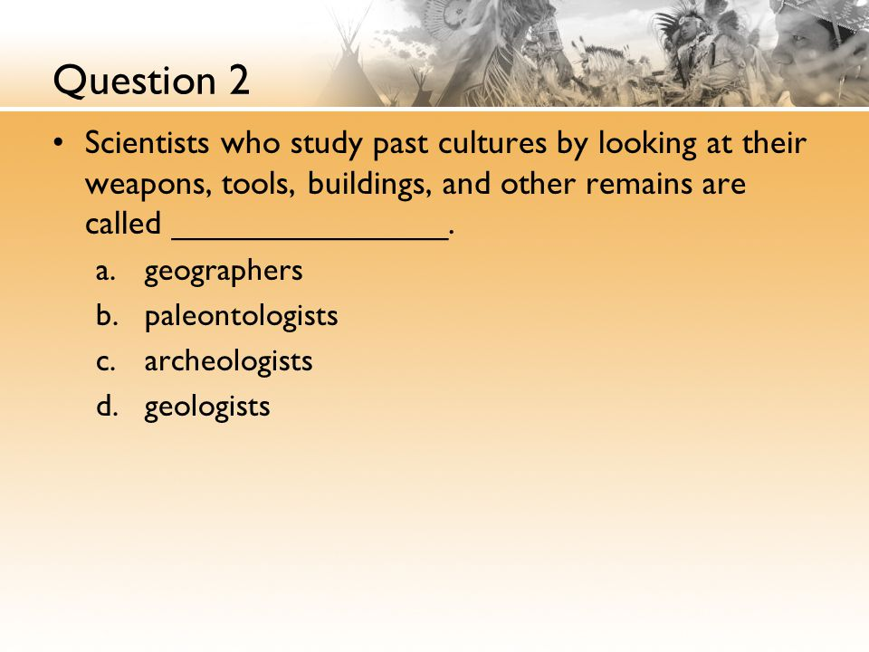 Question 2 Scientists who study past cultures by looking at their weapons, tools, buildings, and other remains are called _______________.