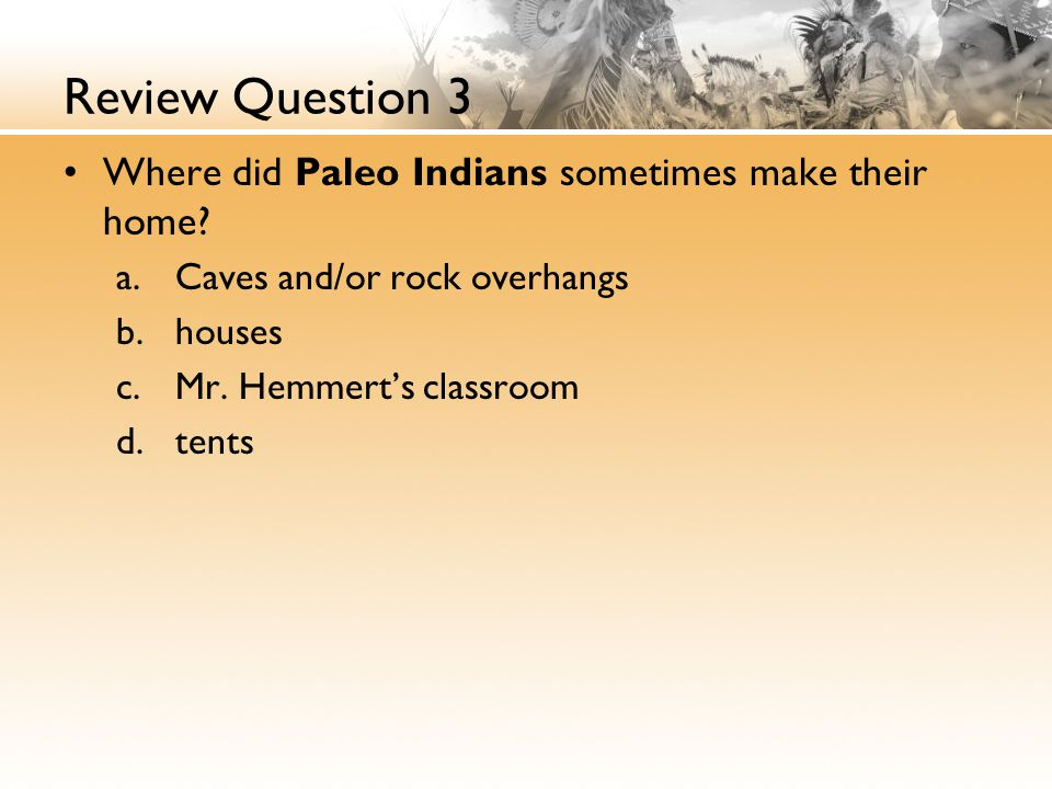 Review Question 3 Where did Paleo Indians sometimes make their home