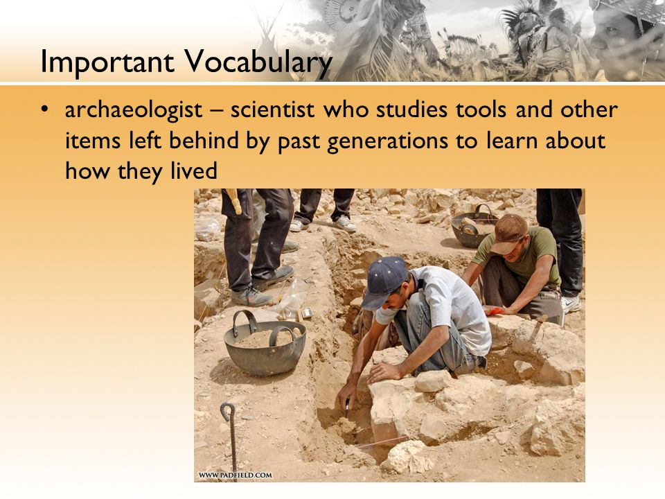 Important Vocabulary archaeologist – scientist who studies tools and other items left behind by past generations to learn about how they lived.