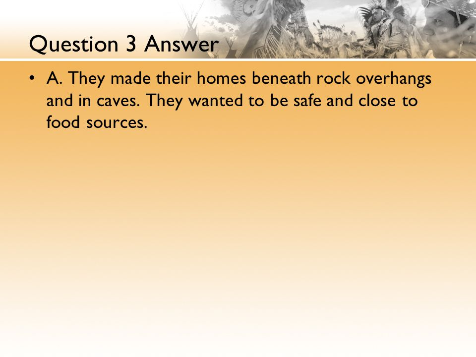Question 3 Answer A. They made their homes beneath rock overhangs and in caves.