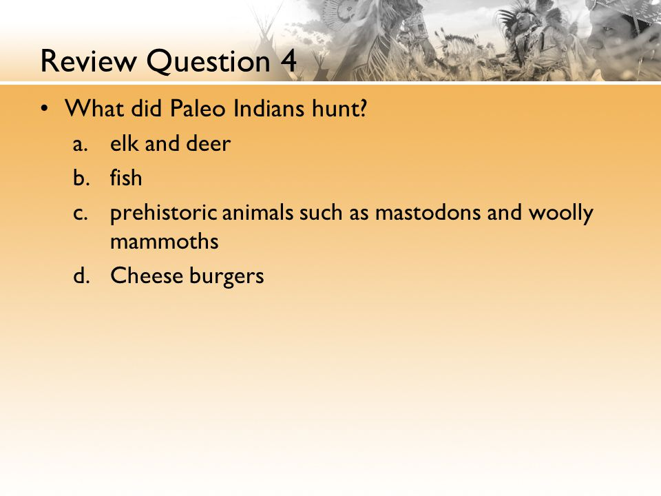 Review Question 4 What did Paleo Indians hunt elk and deer fish
