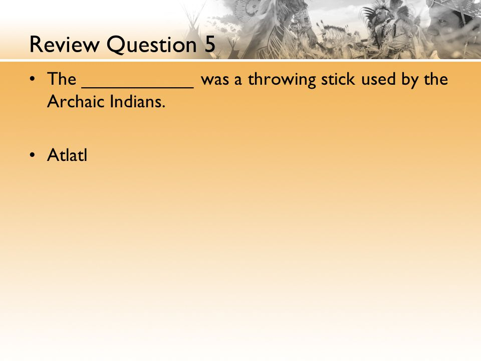 Review Question 5 The ___________ was a throwing stick used by the Archaic Indians. Atlatl