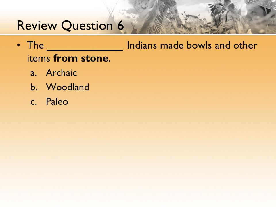 Review Question 6 The _____________ Indians made bowls and other items from stone. Archaic. Woodland.