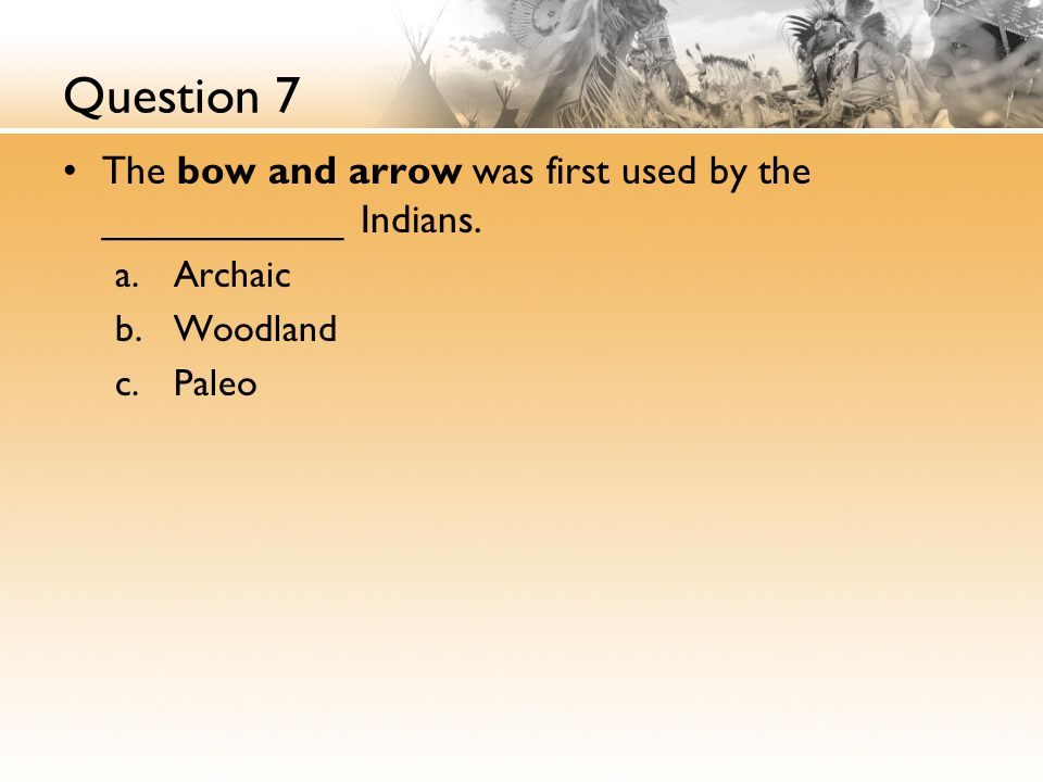 Question 7 The bow and arrow was first used by the ___________ Indians. Archaic Woodland Paleo