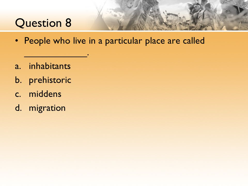 Question 8 People who live in a particular place are called ____________. inhabitants. prehistoric.