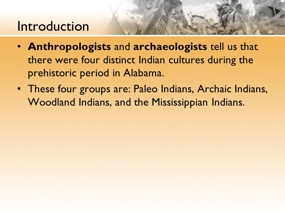 Introduction Anthropologists and archaeologists tell us that there were four distinct Indian cultures during the prehistoric period in Alabama.