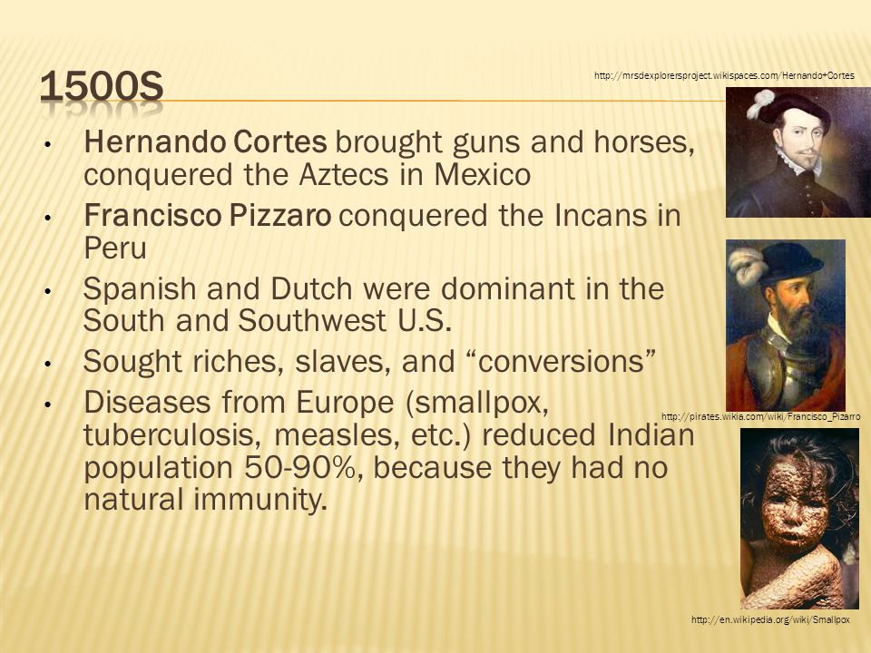 1500s http://mrsdexplorersproject.wikispaces.com/Hernando+Cortes. Hernando Cortes brought guns and horses, conquered the Aztecs in Mexico.