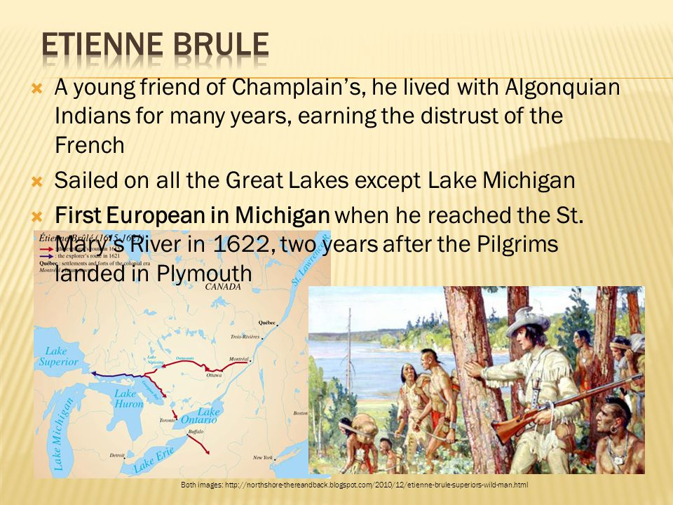 Etienne Brule A young friend of Champlain's, he lived with Algonquian Indians for many years, earning the distrust of the French.