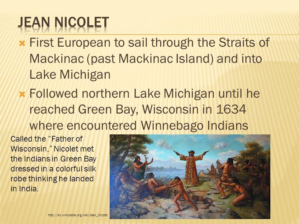 Jean Nicolet First European to sail through the Straits of Mackinac (past Mackinac Island) and into Lake Michigan.