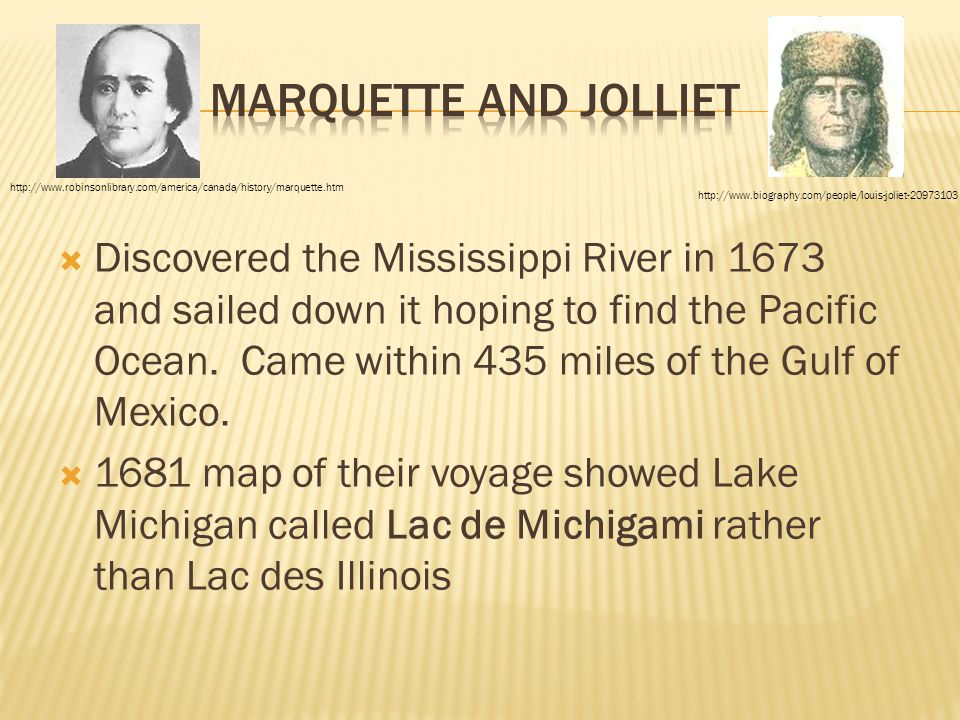 Marquette and Jolliet http://www.robinsonlibrary.com/america/canada/history/marquette.htm. http://www.biography.com/people/louis-joliet-20973103.