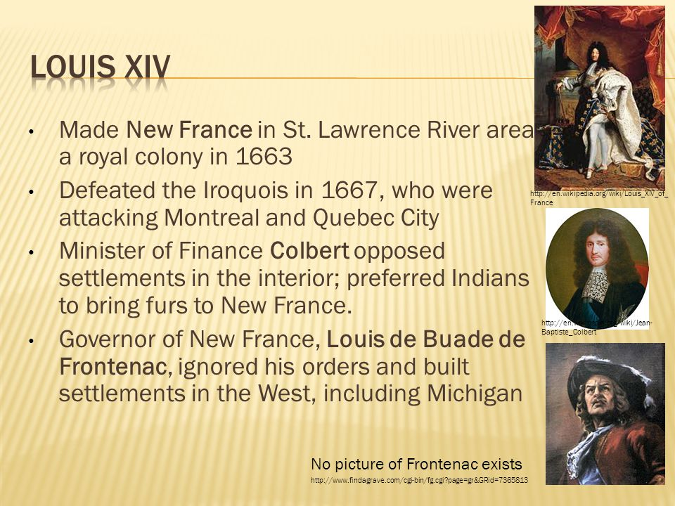 Louis XIV Made New France in St. Lawrence River area a royal colony in 1663.