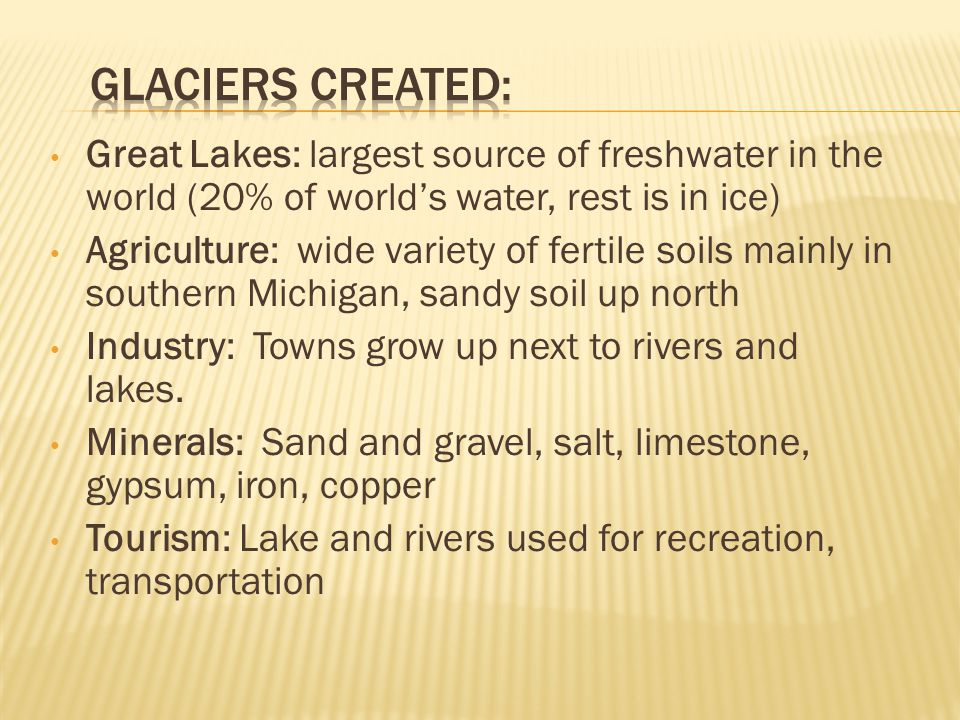Glaciers created: Great Lakes: largest source of freshwater in the world (20% of world's water, rest is in ice)