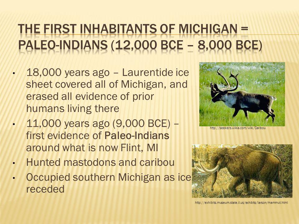The First Inhabitants of Michigan = Paleo-Indians (12,000 BCE – 8,000 BCE)