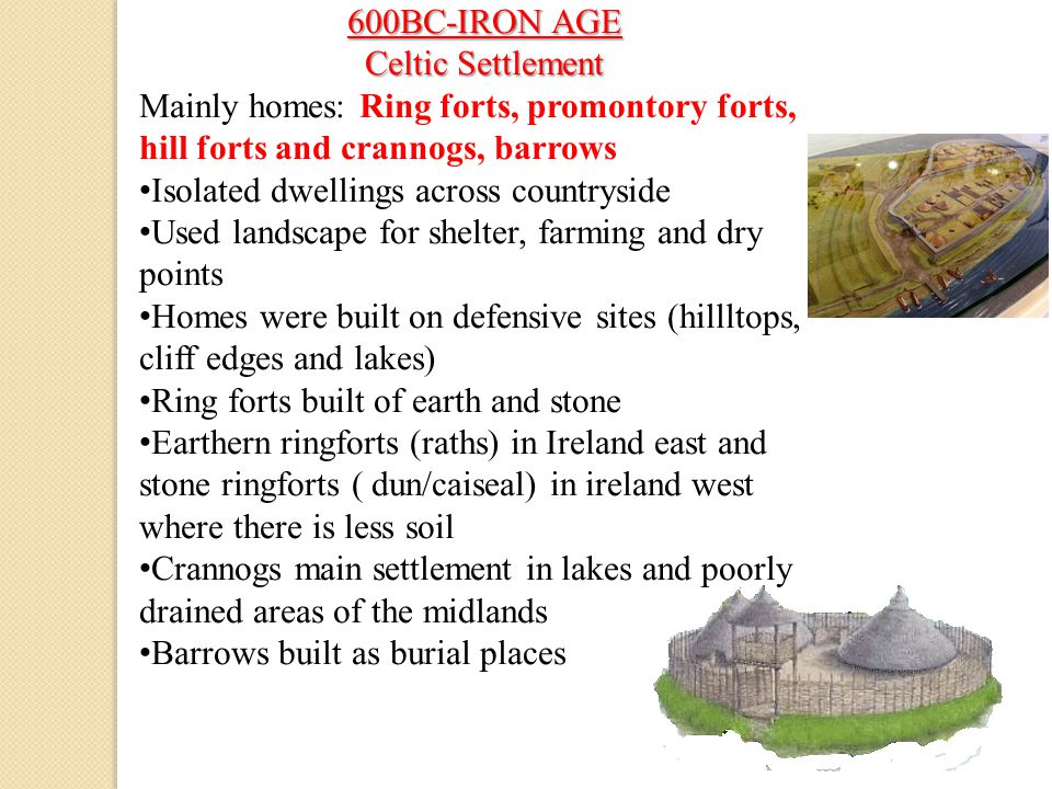 600BC-IRON AGE Celtic Settlement. Mainly homes: Ring forts, promontory forts, hill forts and crannogs, barrows.