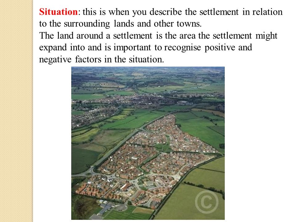 Situation: this is when you describe the settlement in relation to the surrounding lands and other towns.