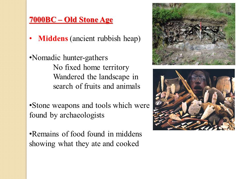 7000BC – Old Stone Age Middens (ancient rubbish heap) Nomadic hunter-gathers. No fixed home territory.