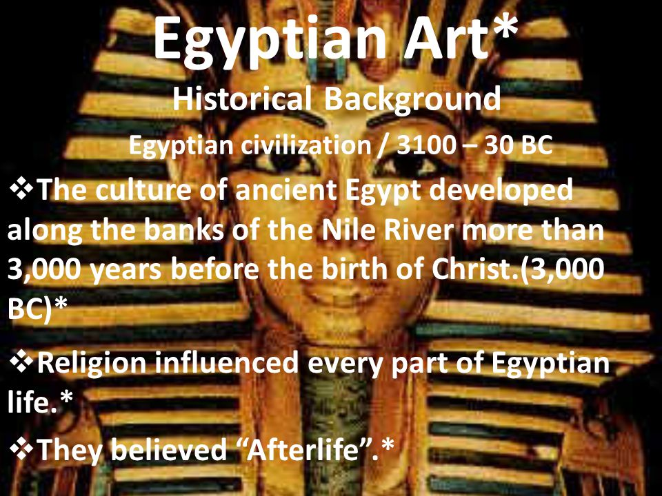 Egyptian Art* Historical Background Egyptian civilization / 3100 – 30 BC