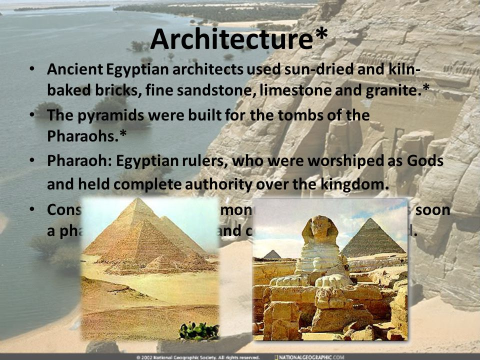 Architecture* Ancient Egyptian architects used sun-dried and kiln-baked bricks, fine sandstone, limestone and granite.*