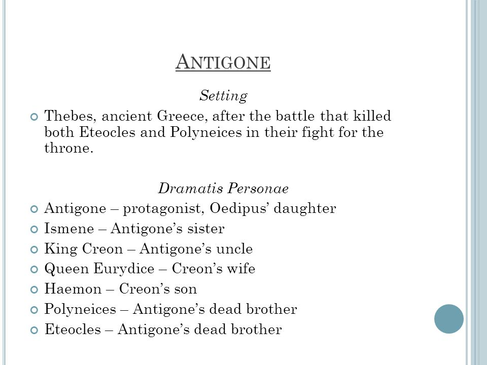 Antigone Setting. Thebes, ancient Greece, after the battle that killed both Eteocles and Polyneices in their fight for the throne.