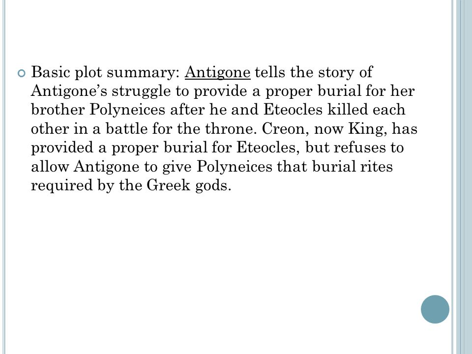 Basic plot summary: Antigone tells the story of Antigone's struggle to provide a proper burial for her brother Polyneices after he and Eteocles killed each other in a battle for the throne.