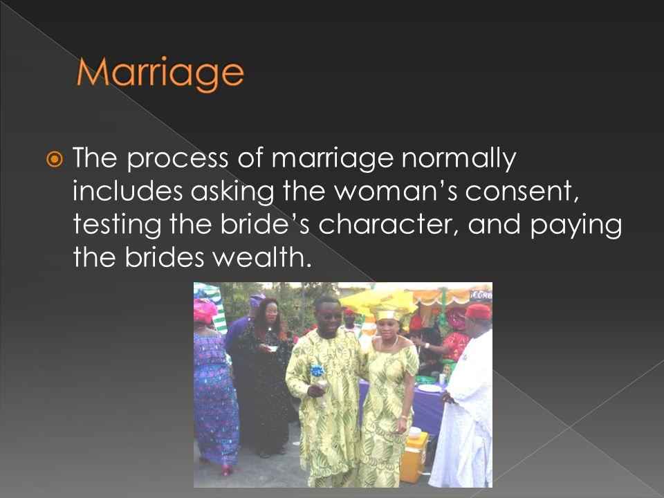 Marriage The process of marriage normally includes asking the woman's consent, testing the bride's character, and paying the brides wealth.