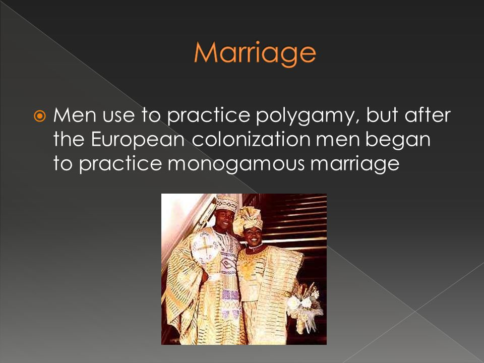 Marriage Men use to practice polygamy, but after the European colonization men began to practice monogamous marriage.
