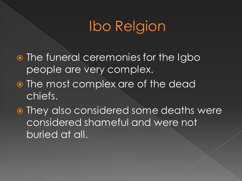 Ibo Relgion The funeral ceremonies for the Igbo people are very complex. The most complex are of the dead chiefs.
