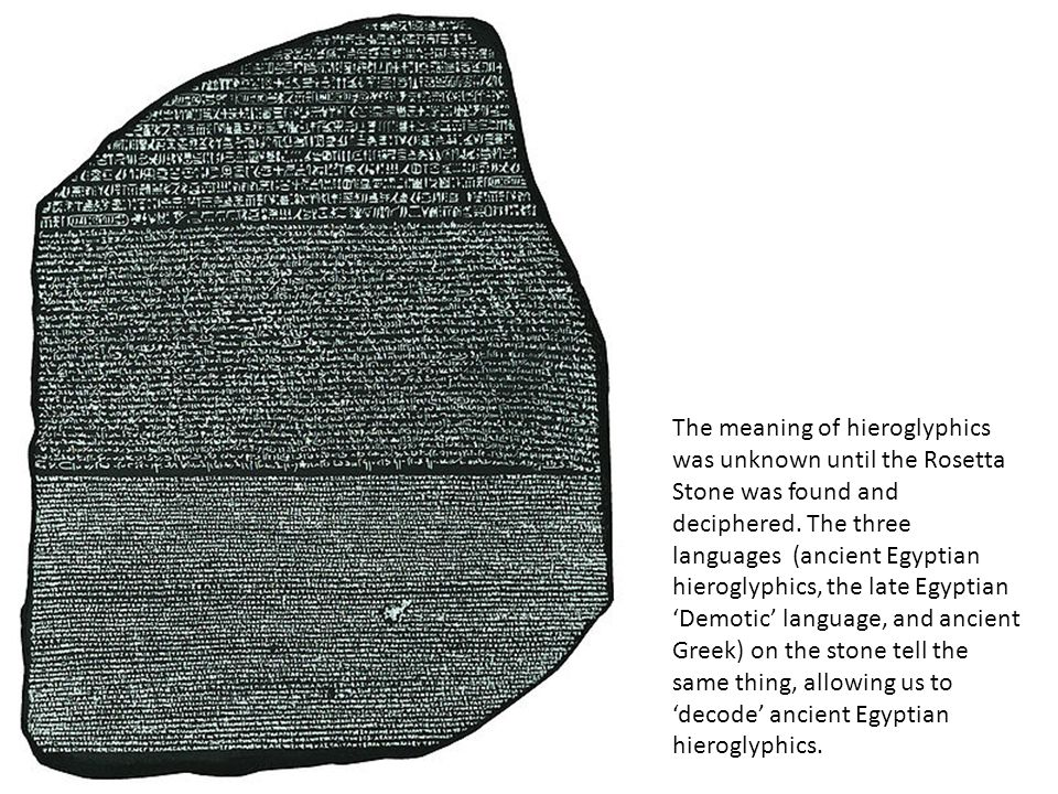 The meaning of hieroglyphics was unknown until the Rosetta Stone was found and deciphered.