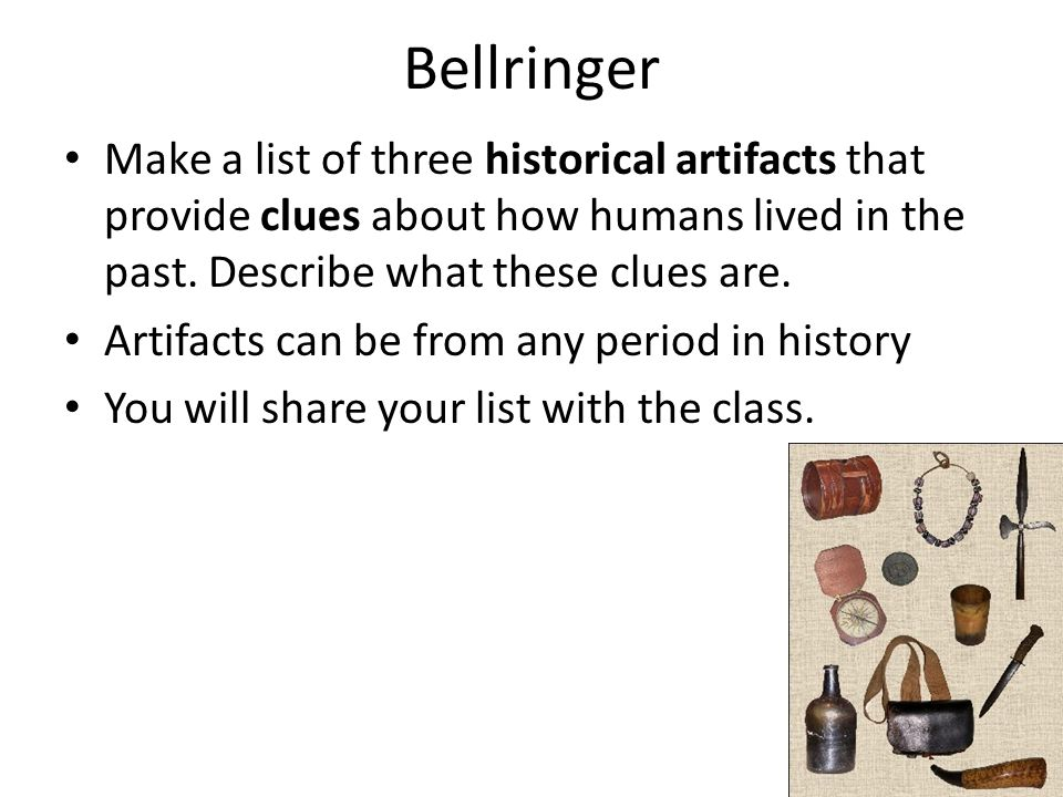 Bellringer Make a list of three historical artifacts that provide clues about how humans lived in the past. Describe what these clues are.
