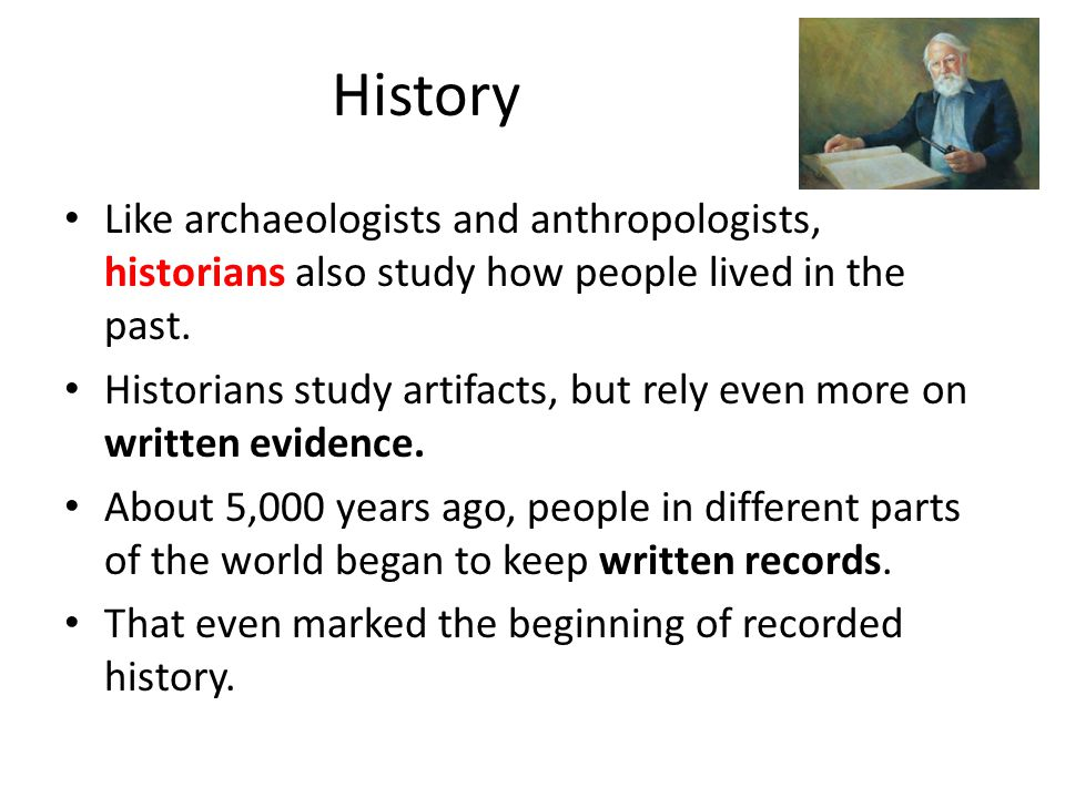 History Like archaeologists and anthropologists, historians also study how people lived in the past.