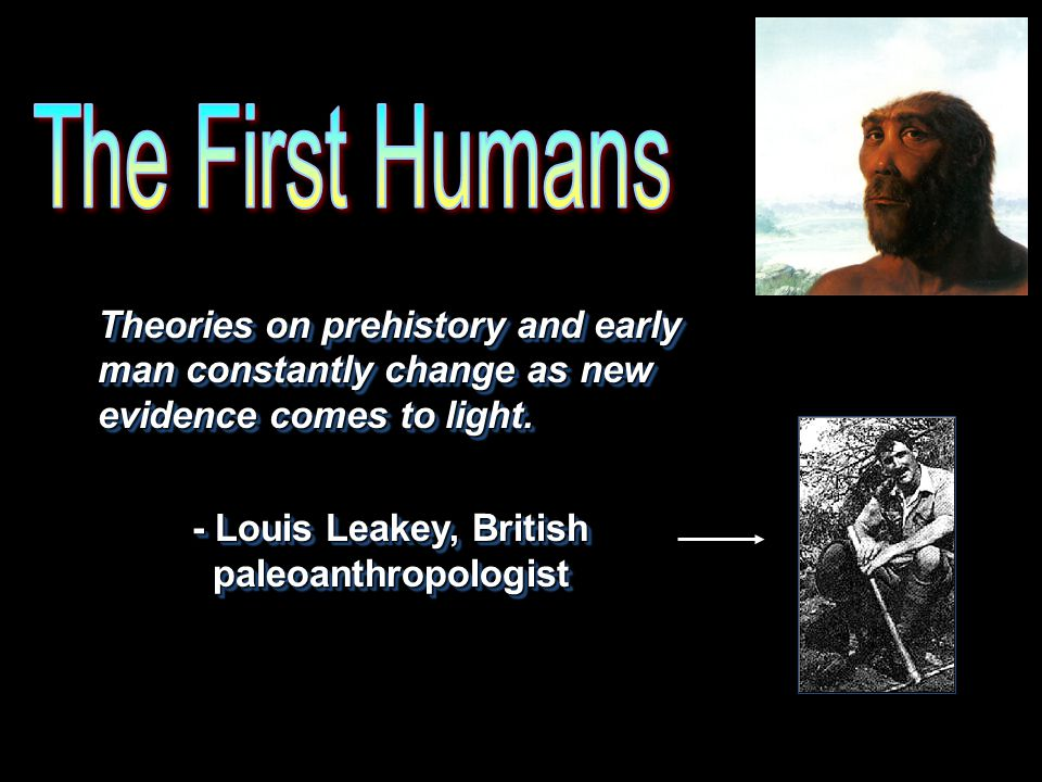 The First Humans Theories on prehistory and early man constantly change as new evidence comes to light.